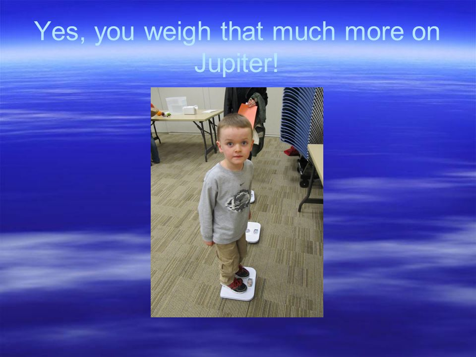 Yes, you weigh that much more on Jupiter!