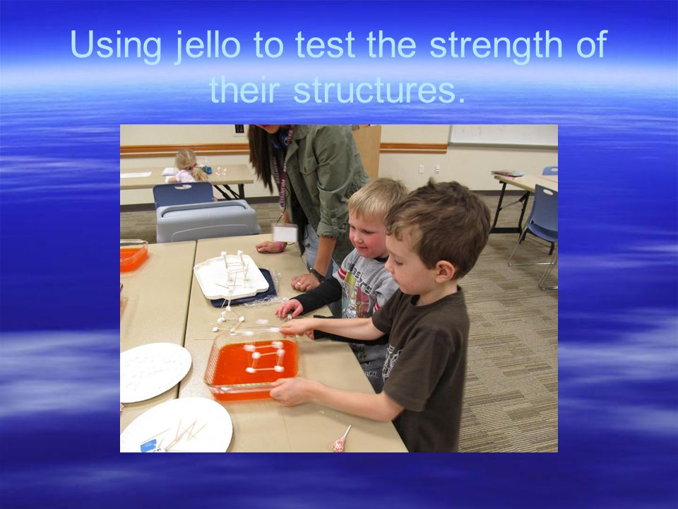 Using jello to test the strength of their structures.