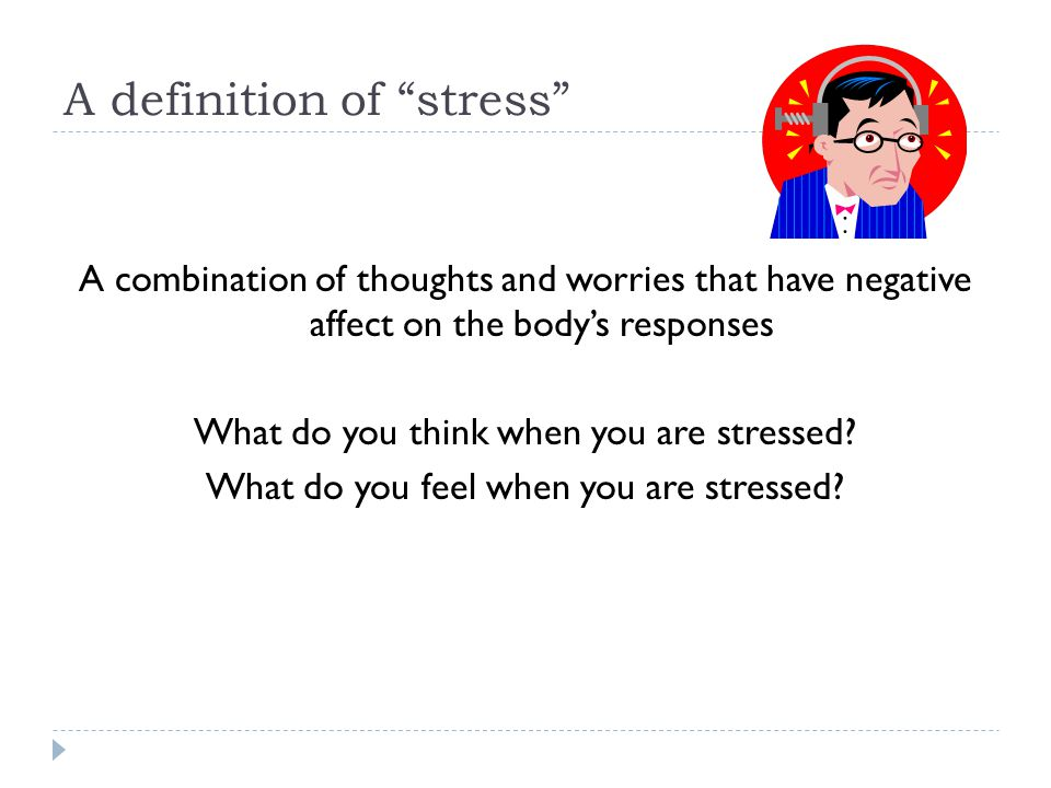 A definition of stress A combination of thoughts and worries that have negative affect on the body's responses What do you think when you are stressed.