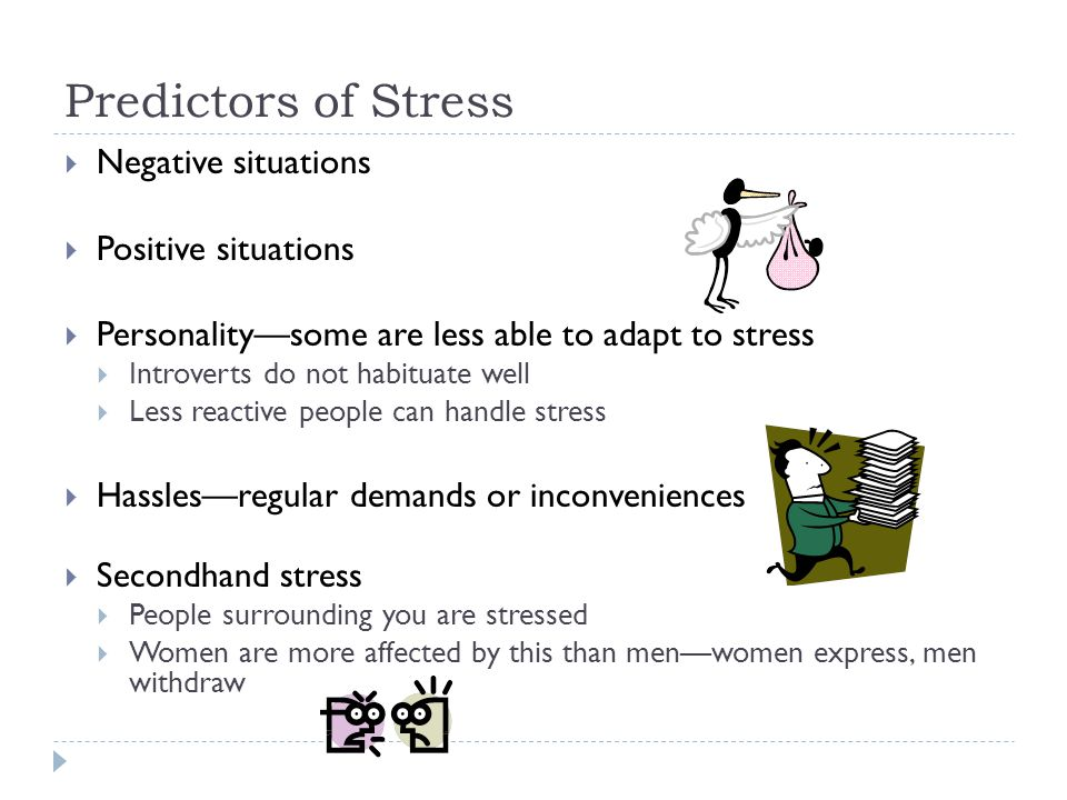 Predictors of Stress  Negative situations  Positive situations  Personality—some are less able to adapt to stress  Introverts do not habituate well  Less reactive people can handle stress  Hassles—regular demands or inconveniences  Secondhand stress  People surrounding you are stressed  Women are more affected by this than men—women express, men withdraw