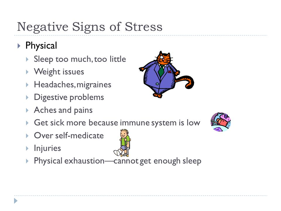 Negative Signs of Stress  Physical  Sleep too much, too little  Weight issues  Headaches, migraines  Digestive problems  Aches and pains  Get sick more because immune system is low  Over self-medicate  Injuries  Physical exhaustion—cannot get enough sleep