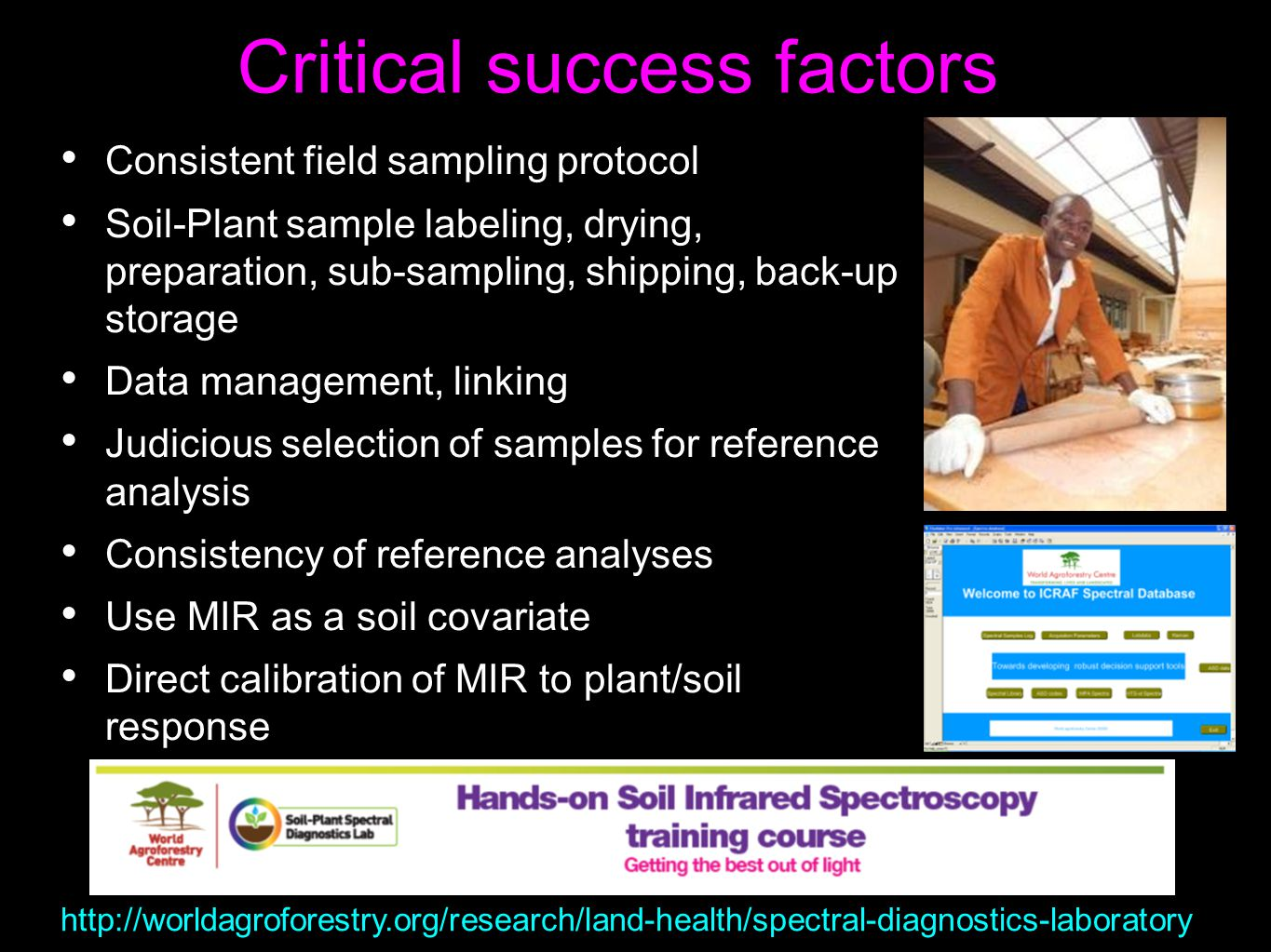 Critical success factors Consistent field sampling protocol Soil-Plant sample labeling, drying, preparation, sub-sampling, shipping, back-up storage Data management, linking Judicious selection of samples for reference analysis Consistency of reference analyses Use MIR as a soil covariate Direct calibration of MIR to plant/soil response http://worldagroforestry.org/research/land-health/spectral-diagnostics-laboratory