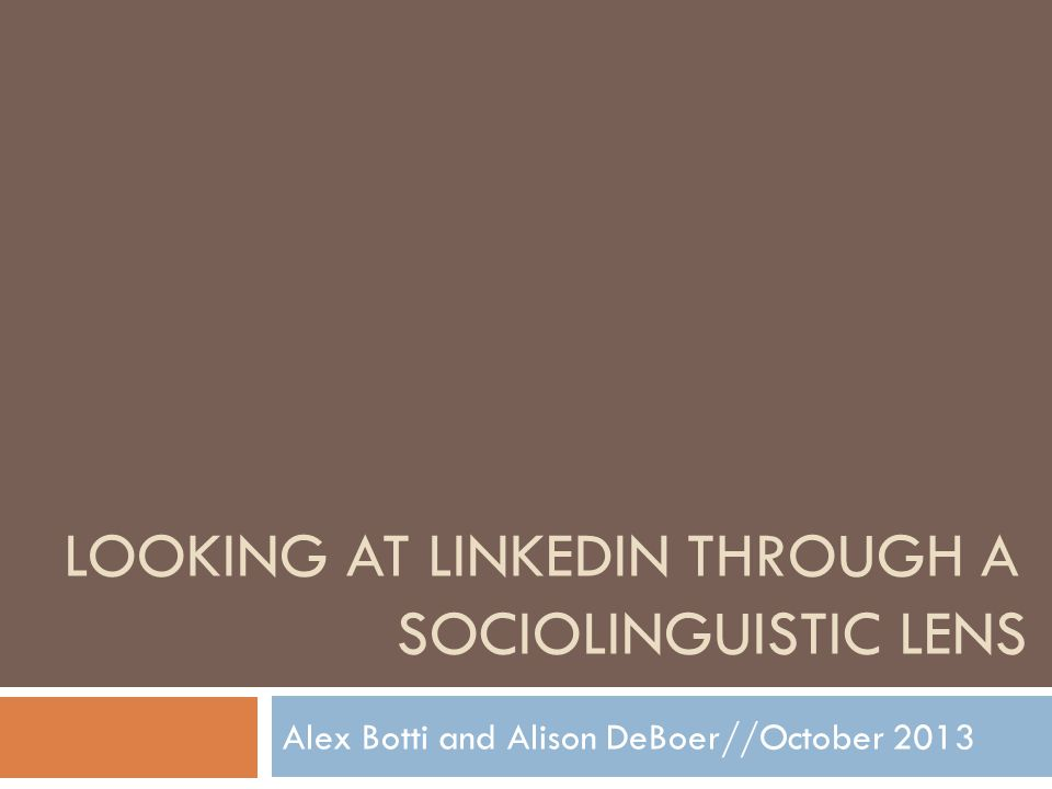 LOOKING AT LINKEDIN THROUGH A SOCIOLINGUISTIC LENS Alex Botti and Alison DeBoer//October 2013