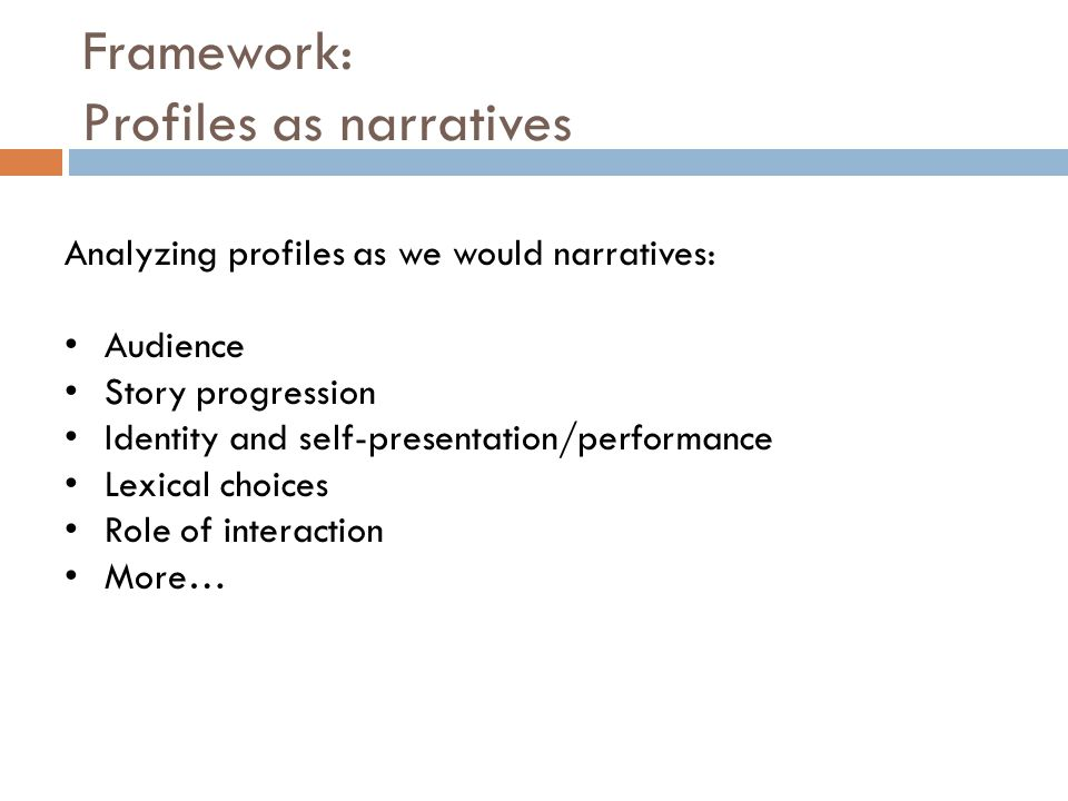 Framework: Profiles as narratives Analyzing profiles as we would narratives: Audience Story progression Identity and self-presentation/performance Lexical choices Role of interaction More…