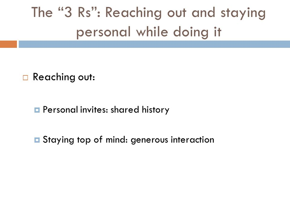 The 3 Rs : Reaching out and staying personal while doing it  Reaching out:  Personal invites: shared history  Staying top of mind: generous interaction