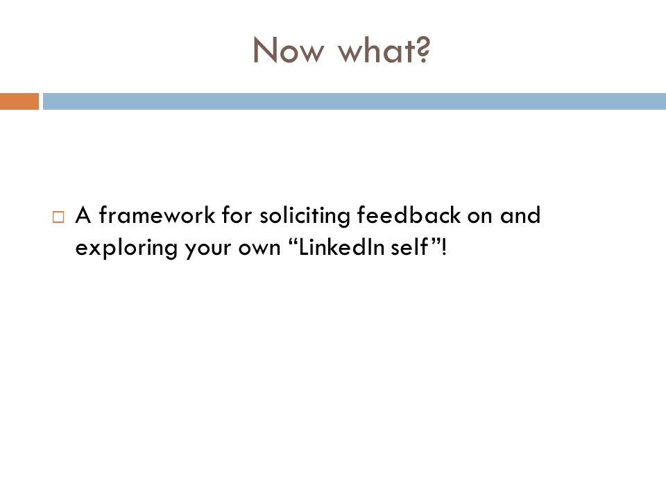 A framework for soliciting feedback on and exploring your own LinkedIn self ! Now what?