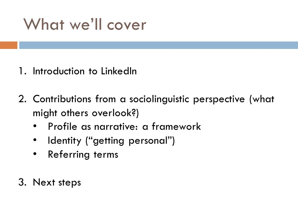 What we'll cover 1.Introduction to LinkedIn 2.Contributions from a sociolinguistic perspective (what might others overlook?) Profile as narrative: a framework Identity ( getting personal ) Referring terms 3.Next steps