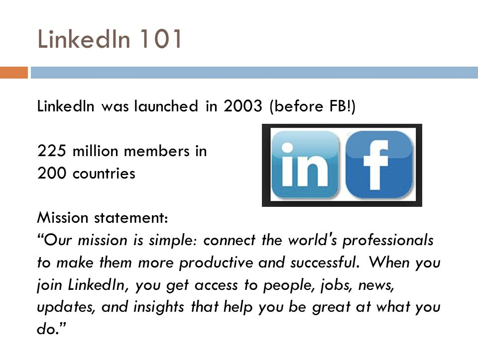 LinkedIn 101 LinkedIn was launched in 2003 (before FB!) 225 million members in 200 countries Mission statement: Our mission is simple: connect the world s professionals to make them more productive and successful.
