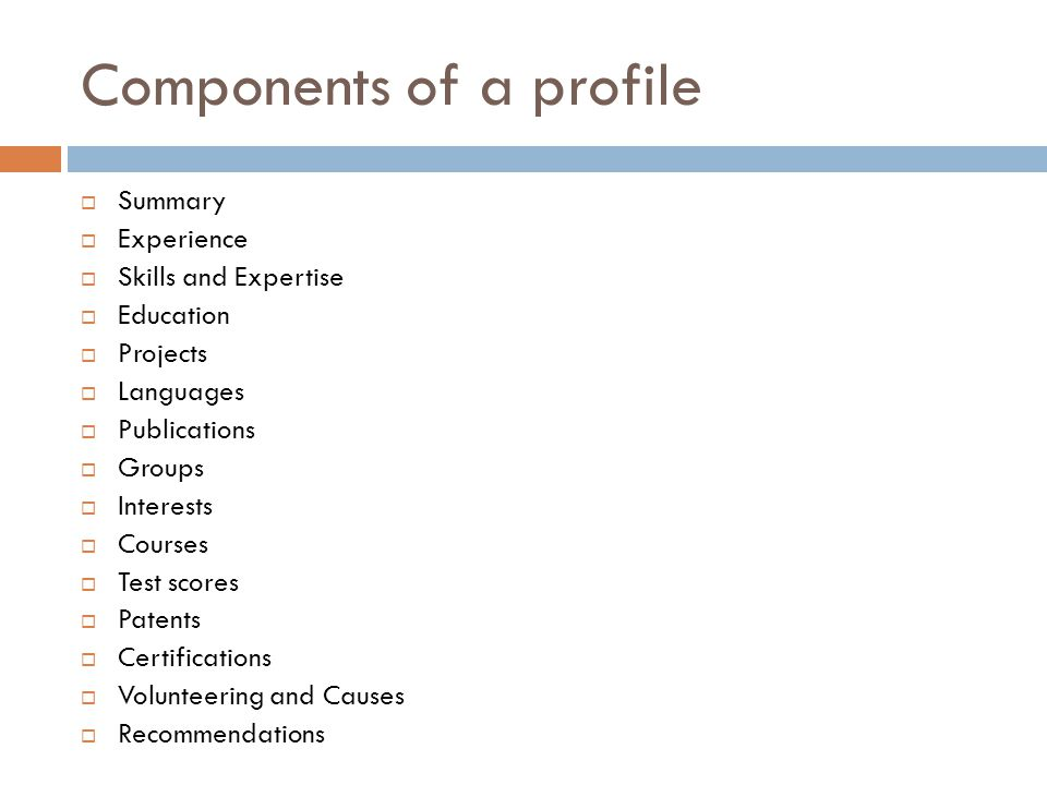 Components of a profile  Summary  Experience  Skills and Expertise  Education  Projects  Languages  Publications  Groups  Interests  Courses  Test scores  Patents  Certifications  Volunteering and Causes  Recommendations