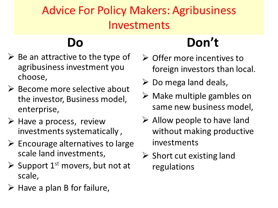 Advice For Policy Makers: Agribusiness Investments Do  Be an attractive to the type of agribusiness investment you choose,  Become more selective about the investor, Business model, enterprise,  Have a process, review investments systematically,  Encourage alternatives to large scale land investments,  Support 1 st movers, but not at scale,  Have a plan B for failure, Don't  Offer more incentives to foreign investors than local.