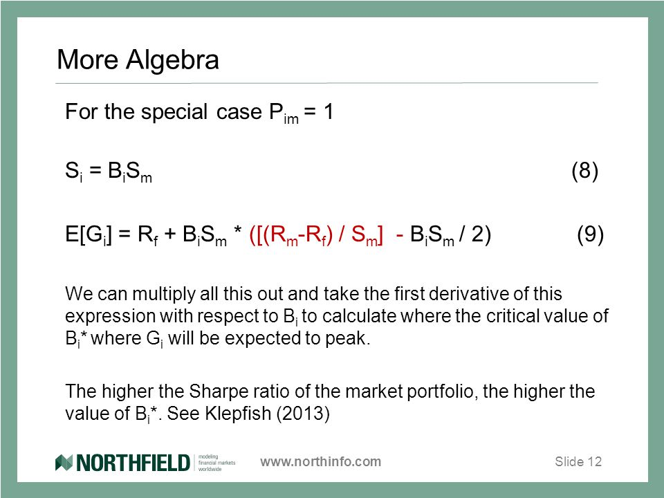 www.northinfo.comSlide 12 More Algebra For the special case P im = 1 S i = B i S m (8) E[G i ] = R f + B i S m * ([(R m -R f ) / S m ] - B i S m / 2) (9) We can multiply all this out and take the first derivative of this expression with respect to B i to calculate where the critical value of B i * where G i will be expected to peak.