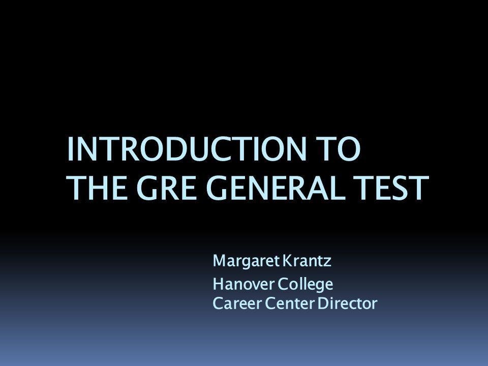 INTRODUCTION TO THE GRE GENERAL TEST Margaret Krantz Hanover College Career Center Director