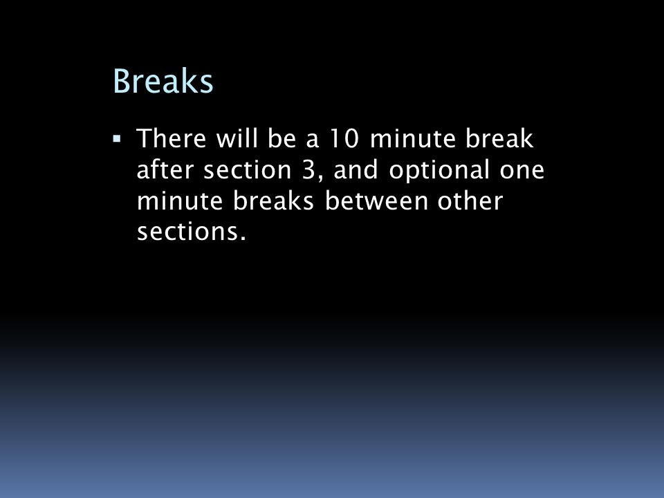 Breaks  There will be a 10 minute break after section 3, and optional one minute breaks between other sections.
