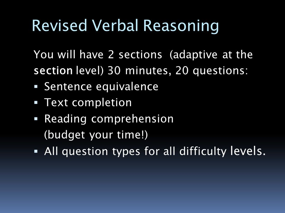 Revised Verbal Reasoning You will have 2 sections (adaptive at the section level) 30 minutes, 20 questions:  Sentence equivalence  Text completion  Reading comprehension (budget your time!)  All question types for all difficulty levels.