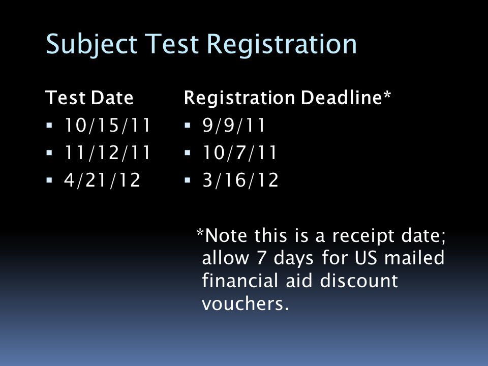Subject Test Registration Test Date  10/15/11  11/12/11  4/21/12 Registration Deadline*  9/9/11  10/7/11  3/16/12 *Note this is a receipt date; allow 7 days for US mailed financial aid discount vouchers.