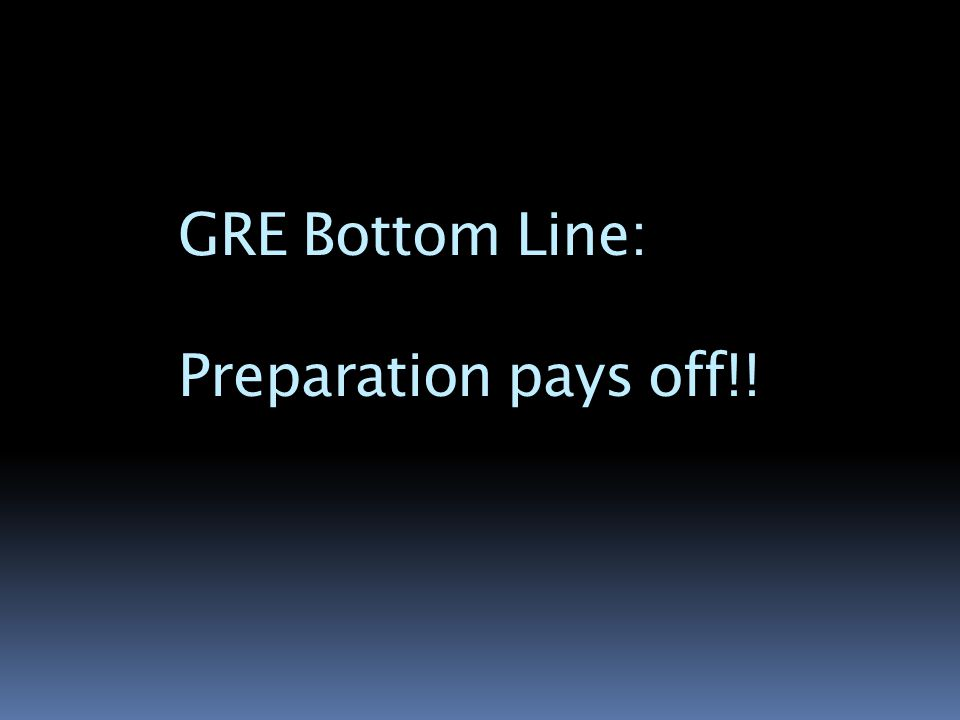GRE Bottom Line: Preparation pays off!!