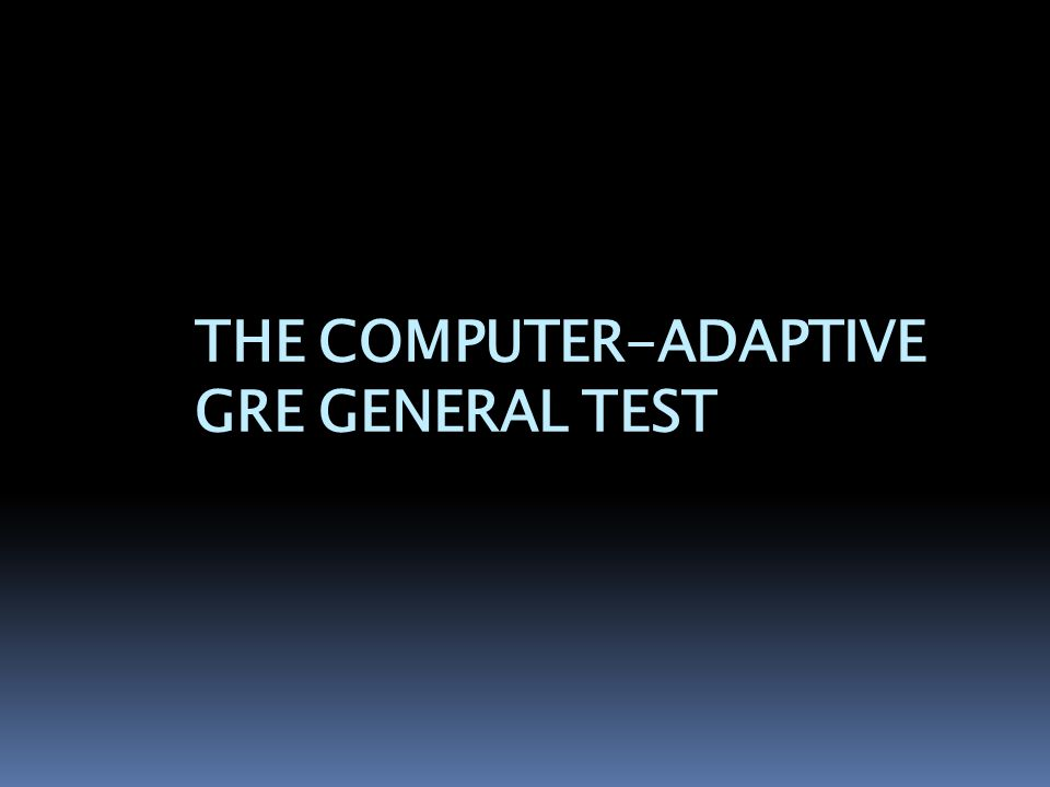 THE COMPUTER-ADAPTIVE GRE GENERAL TEST