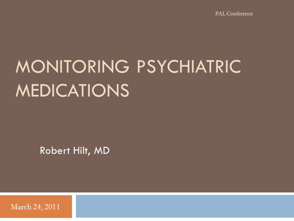 MONITORING PSYCHIATRIC MEDICATIONS Robert Hilt, MD March 24, 2011 PAL Conference