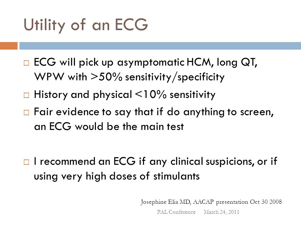 Utility of an ECG  ECG will pick up asymptomatic HCM, long QT, WPW with >50% sensitivity/specificity  History and physical <10% sensitivity  Fair e