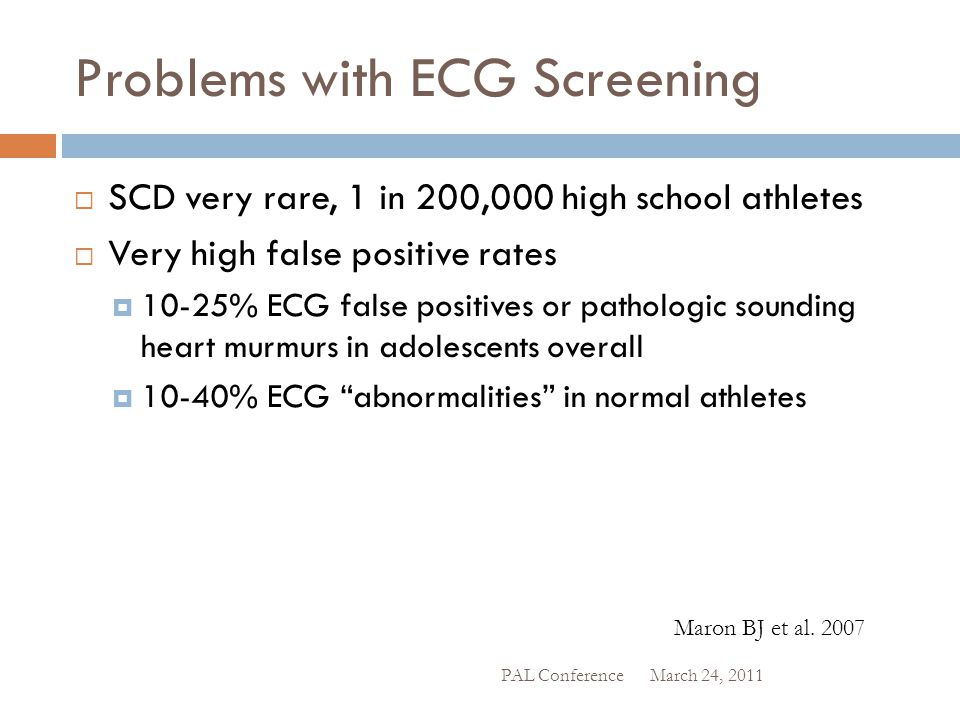 Problems with ECG Screening  SCD very rare, 1 in 200,000 high school athletes  Very high false positive rates  10-25% ECG false positives or pathol