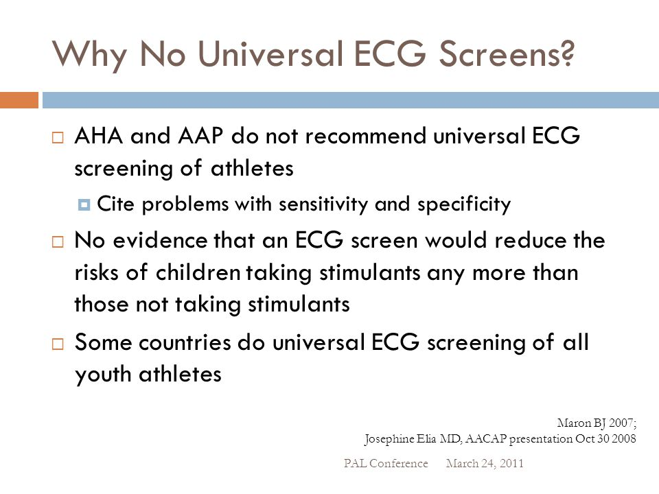Why No Universal ECG Screens?  AHA and AAP do not recommend universal ECG screening of athletes  Cite problems with sensitivity and specificity  No