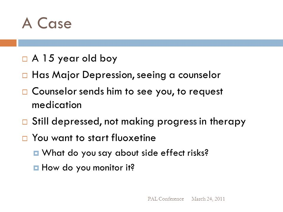 A Case  A 15 year old boy  Has Major Depression, seeing a counselor  Counselor sends him to see you, to request medication  Still depressed, not m