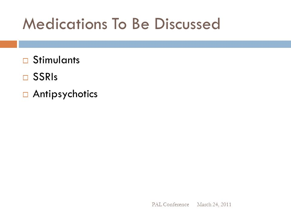 Medications To Be Discussed  Stimulants  SSRIs  Antipsychotics March 24, 2011 PAL Conference