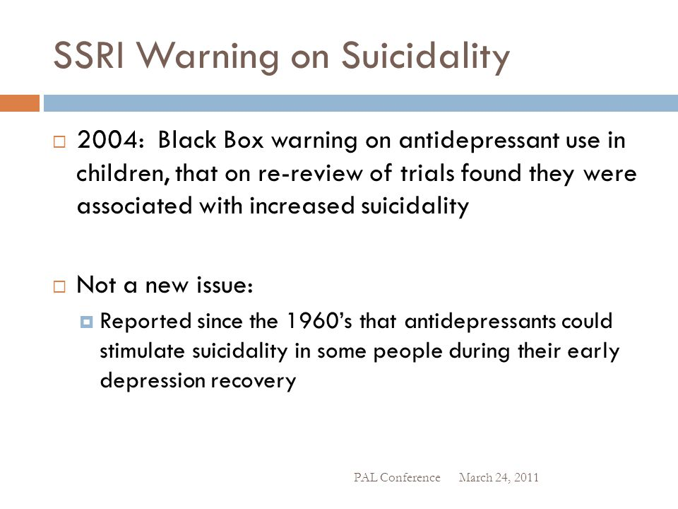 SSRI Warning on Suicidality  2004: Black Box warning on antidepressant use in children, that on re-review of trials found they were associated with i