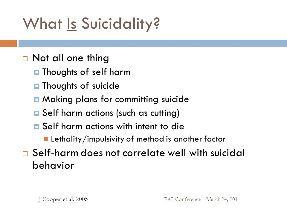 What Is Suicidality?  Not all one thing  Thoughts of self harm  Thoughts of suicide  Making plans for committing suicide  Self harm actions (such
