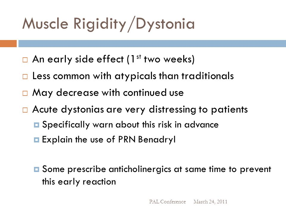 Muscle Rigidity/Dystonia  An early side effect (1 st two weeks)  Less common with atypicals than traditionals  May decrease with continued use  Ac