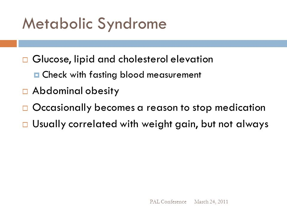 Metabolic Syndrome  Glucose, lipid and cholesterol elevation  Check with fasting blood measurement  Abdominal obesity  Occasionally becomes a reas