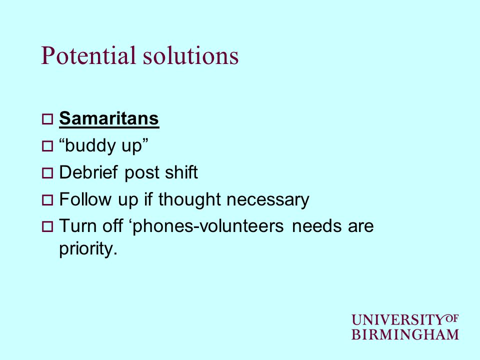 Potential solutions  Samaritans  buddy up  Debrief post shift  Follow up if thought necessary  Turn off 'phones-volunteers needs are priority.