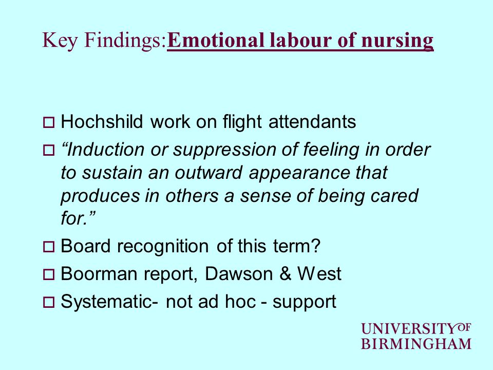 Key Findings:Emotional labour of nursing  Hochshild work on flight attendants  Induction or suppression of feeling in order to sustain an outward appearance that produces in others a sense of being cared for.  Board recognition of this term.