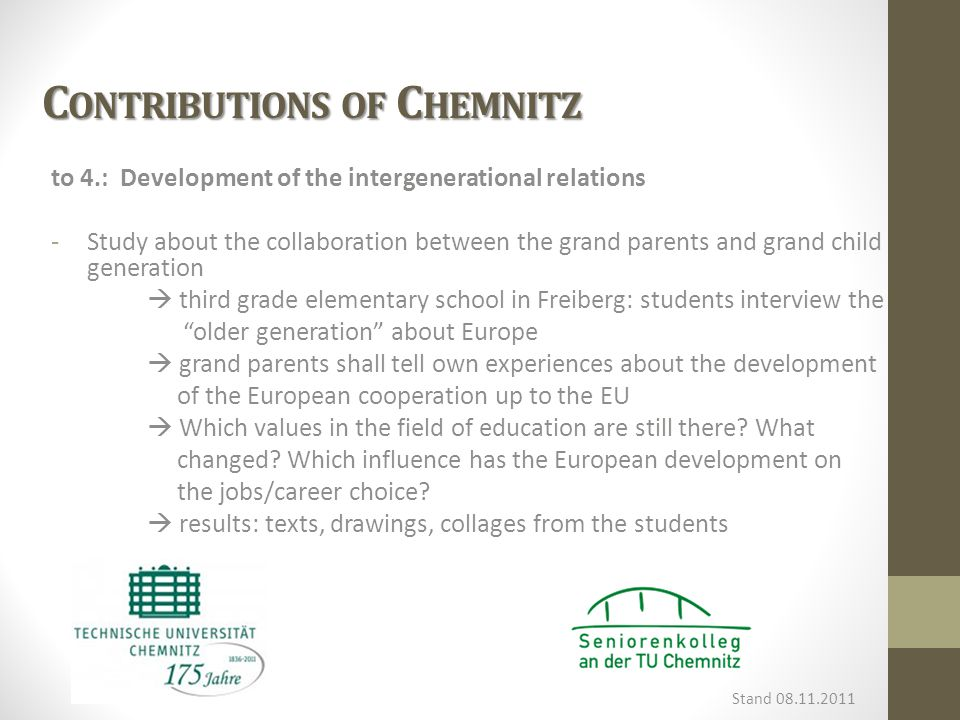 C ONTRIBUTIONS OF C HEMNITZ to 4.: Development of the intergenerational relations -Study about the collaboration between the grand parents and grand child generation  third grade elementary school in Freiberg: students interview the older generation about Europe  grand parents shall tell own experiences about the development of the European cooperation up to the EU  Which values in the field of education are still there.