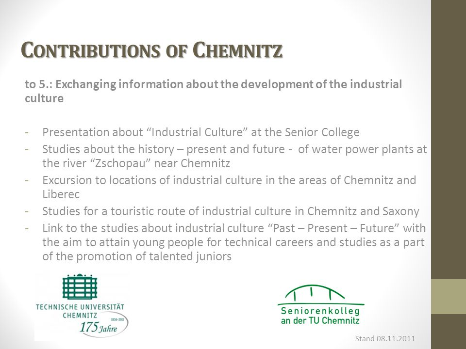C ONTRIBUTIONS OF C HEMNITZ to 5.: Exchanging information about the development of the industrial culture -Presentation about Industrial Culture at the Senior College -Studies about the history – present and future - of water power plants at the river Zschopau near Chemnitz -Excursion to locations of industrial culture in the areas of Chemnitz and Liberec -Studies for a touristic route of industrial culture in Chemnitz and Saxony -Link to the studies about industrial culture Past – Present – Future with the aim to attain young people for technical careers and studies as a part of the promotion of talented juniors Stand 08.11.2011