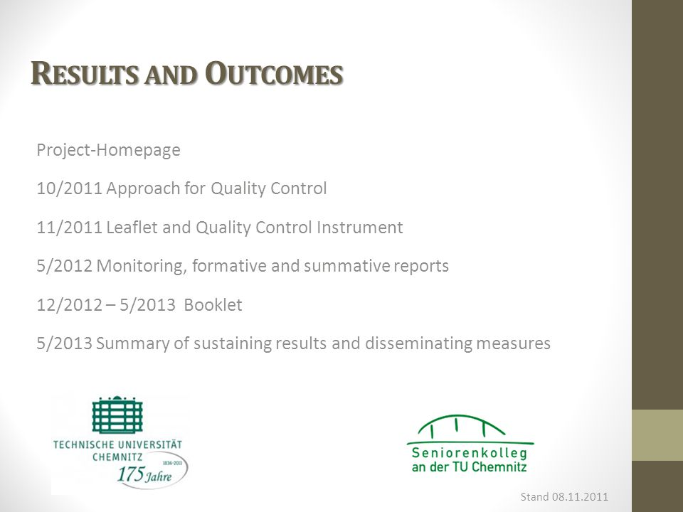 R ESULTS AND O UTCOMES Project-Homepage 10/2011 Approach for Quality Control 11/2011 Leaflet and Quality Control Instrument 5/2012 Monitoring, formative and summative reports 12/2012 – 5/2013 Booklet 5/2013 Summary of sustaining results and disseminating measures Stand 08.11.2011
