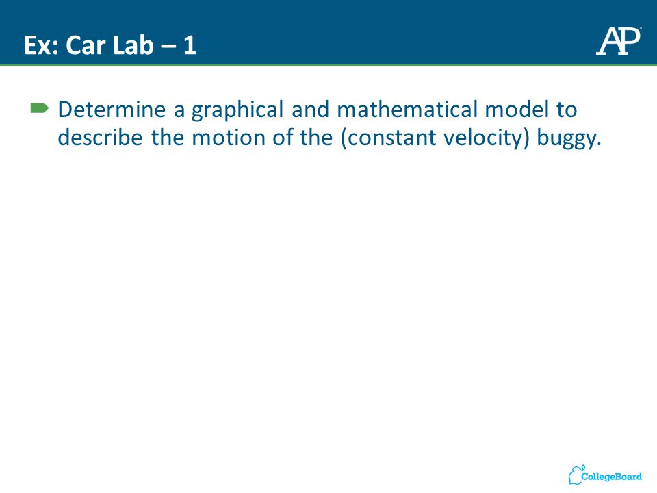 Ex: Car Lab – 1  Determine a graphical and mathematical model to describe the motion of the (constant velocity) buggy.