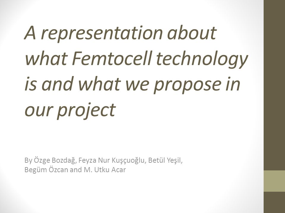 A representation about what Femtocell technology is and what we propose in our project By Özge Bozdağ, Feyza Nur Kuşçuoğlu, Betül Yeşil, Begüm Özcan and M.