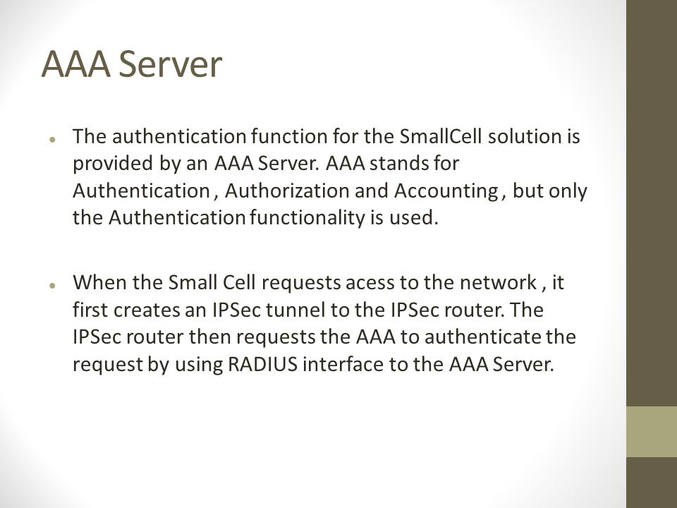 AAA Server The authentication function for the SmallCell solution is provided by an AAA Server.