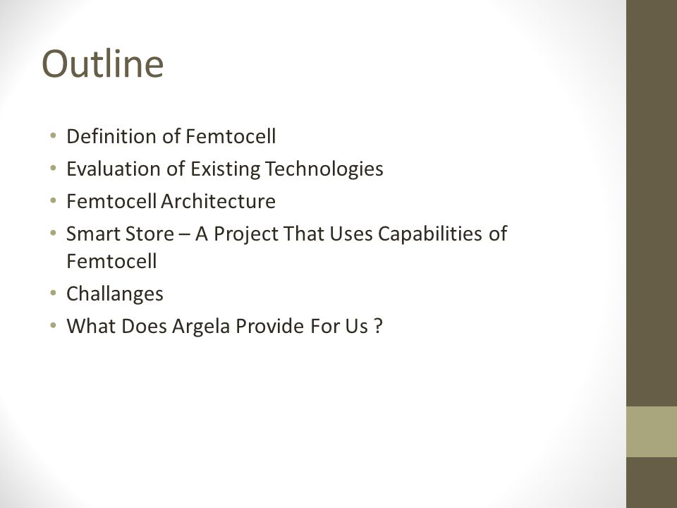 Outline Definition of Femtocell Evaluation of Existing Technologies Femtocell Architecture Smart Store – A Project That Uses Capabilities of Femtocell Challanges What Does Argela Provide For Us ?