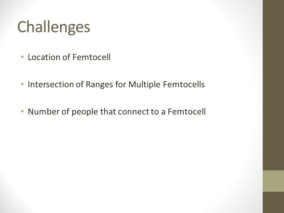 Challenges Location of Femtocell Intersection of Ranges for Multiple Femtocells Number of people that connect to a Femtocell