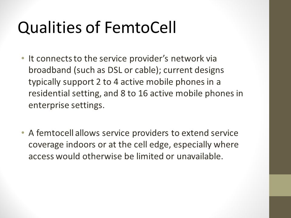 Qualities of FemtoCell It connects to the service provider's network via broadband (such as DSL or cable); current designs typically support 2 to 4 active mobile phones in a residential setting, and 8 to 16 active mobile phones in enterprise settings.