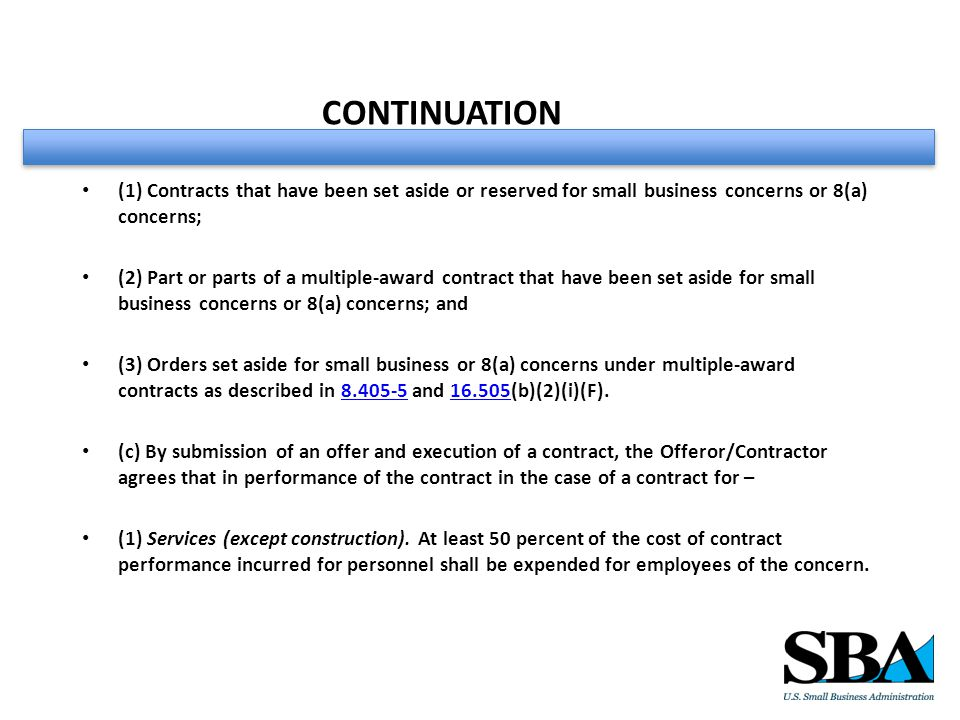CONTINUATION (1) Contracts that have been set aside or reserved for small business concerns or 8(a) concerns; (2) Part or parts of a multiple-award contract that have been set aside for small business concerns or 8(a) concerns; and (3) Orders set aside for small business or 8(a) concerns under multiple-award contracts as described in 8.405-5 and 16.505(b)(2)(i)(F).8.405-516.505 (c) By submission of an offer and execution of a contract, the Offeror/Contractor agrees that in performance of the contract in the case of a contract for – (1) Services (except construction).