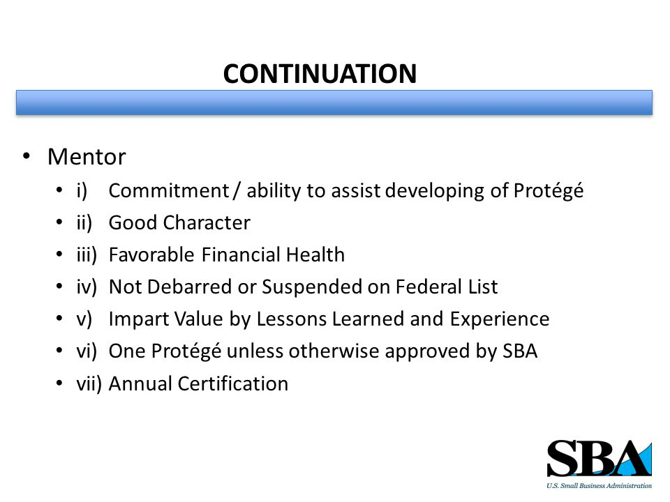 CONTINUATION Mentor i) Commitment / ability to assist developing of Protégé ii) Good Character iii) Favorable Financial Health iv) Not Debarred or Suspended on Federal List v) Impart Value by Lessons Learned and Experience vi) One Protégé unless otherwise approved by SBA vii) Annual Certification
