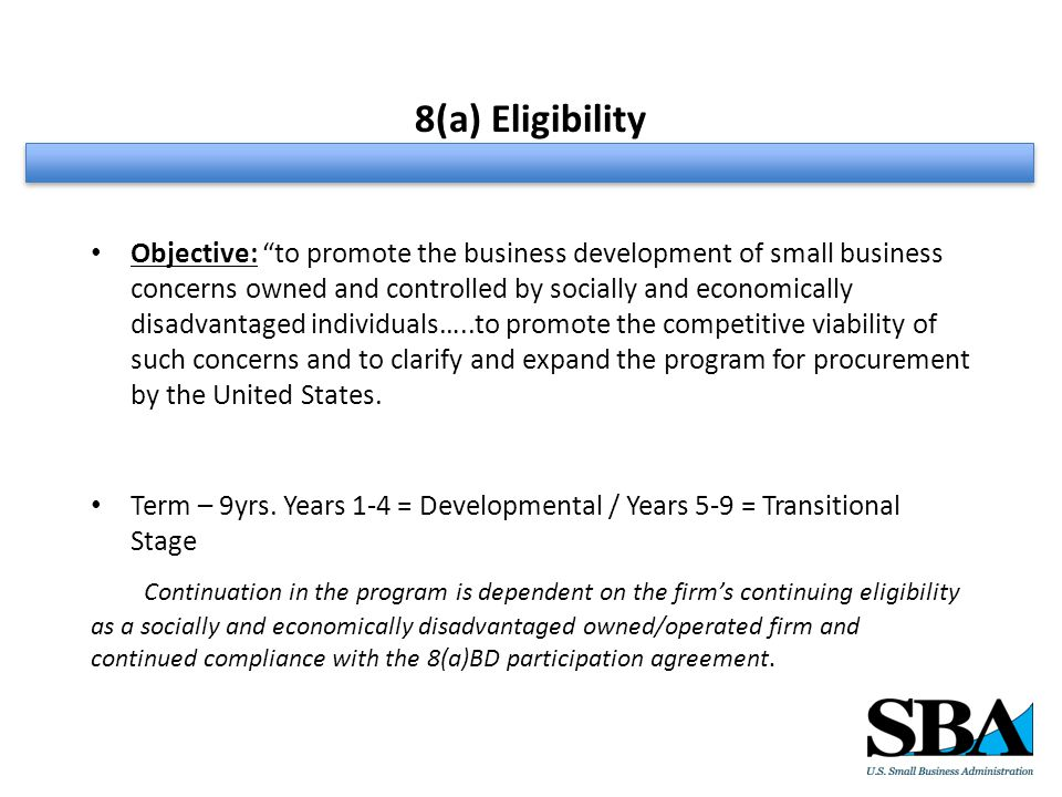 8(a) Eligibility Objective: to promote the business development of small business concerns owned and controlled by socially and economically disadvantaged individuals…..to promote the competitive viability of such concerns and to clarify and expand the program for procurement by the United States.