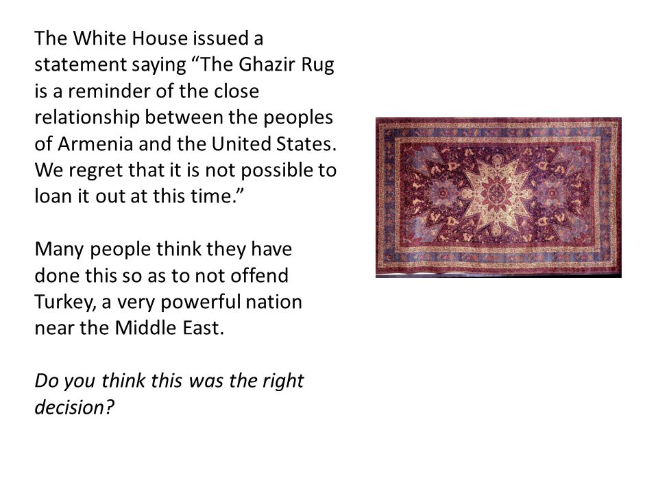 The White House issued a statement saying The Ghazir Rug is a reminder of the close relationship between the peoples of Armenia and the United States.