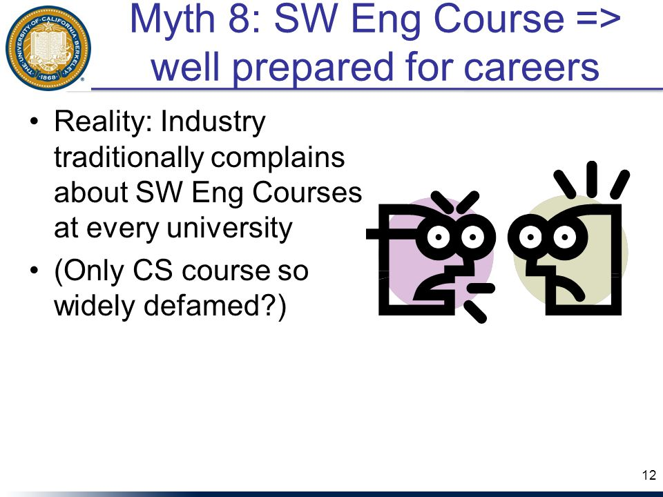 Myth 8: SW Eng Course => well prepared for careers Reality: Industry traditionally complains about SW Eng Courses at every university (Only CS course so widely defamed?) 12