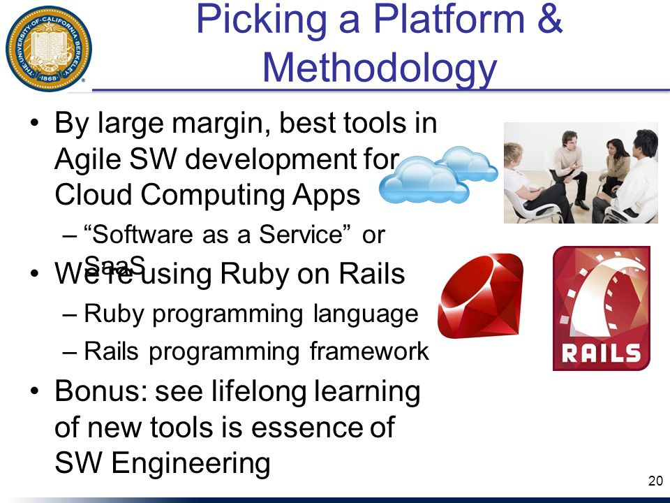 Picking a Platform & Methodology By large margin, best tools in Agile SW development for Cloud Computing Apps – Software as a Service or SaaS 20 We're using Ruby on Rails –Ruby programming language –Rails programming framework Bonus: see lifelong learning of new tools is essence of SW Engineering
