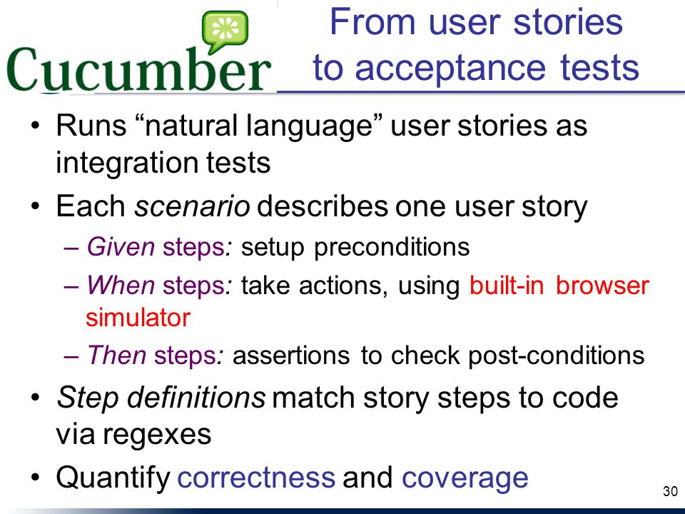 From user stories to acceptance tests Runs natural language user stories as integration tests Each scenario describes one user story –Given steps: setup preconditions –When steps: take actions, using built-in browser simulator –Then steps: assertions to check post-conditions Step definitions match story steps to code via regexes Quantify correctness and coverage 30