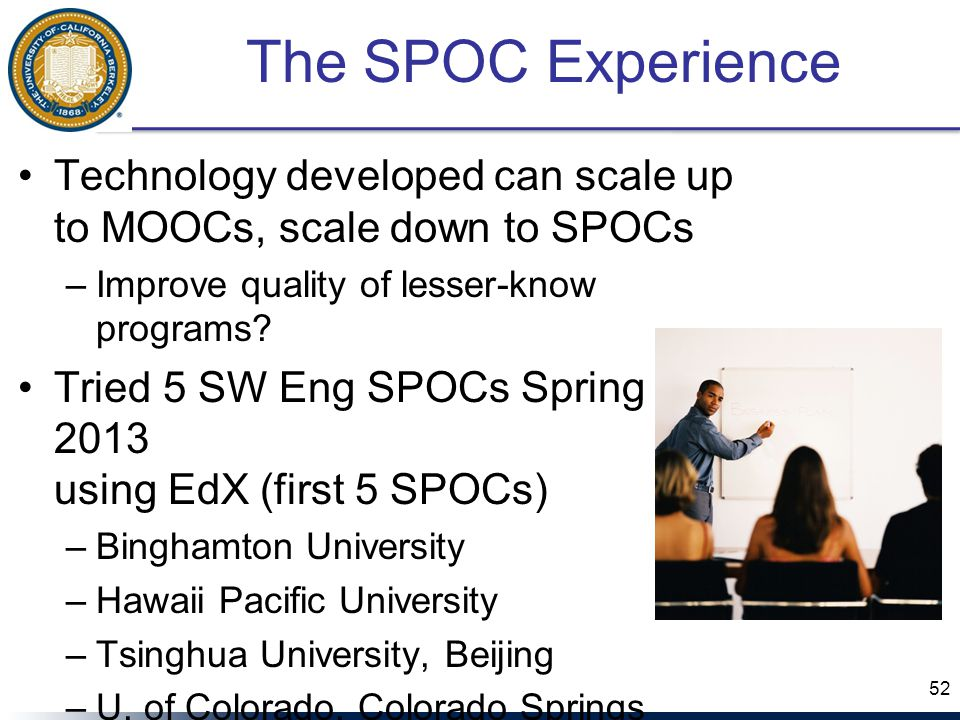 The SPOC Experience Technology developed can scale up to MOOCs, scale down to SPOCs –Improve quality of lesser-know programs.